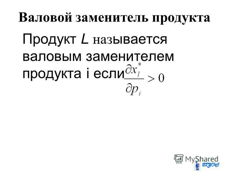 Валовой заменитель продукта Продукт L называется валовым заменителем продукта i если