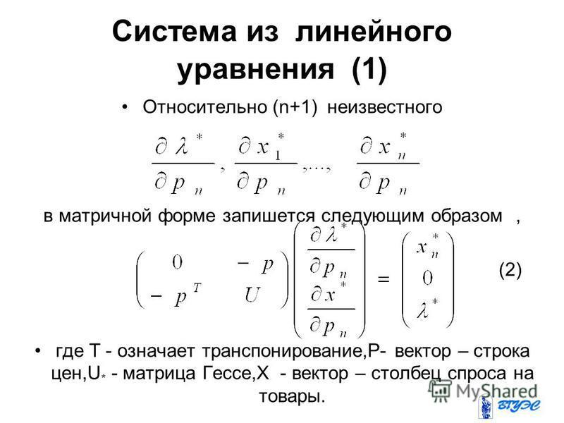 Система из линейного уравнения (1) Относительно (n+1) неизвестного в матричной форме запишется следующим образом, (2) где Т - означает транспонирование,Р- вектор – строка цен,U * - матрица Гессе,X - вектор – столбец спроса на товары.