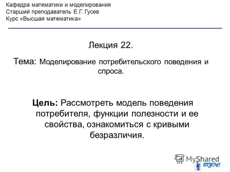 Кафедра математики и моделирования Старший преподаватель Е.Г. Гусев Курс «Высшая математика» Лекция 22. Тема: Моделирование потребительского поведения и спроса. Цель: Рассмотреть модель поведения потребителя, функции полезности и ее свойства, ознаком