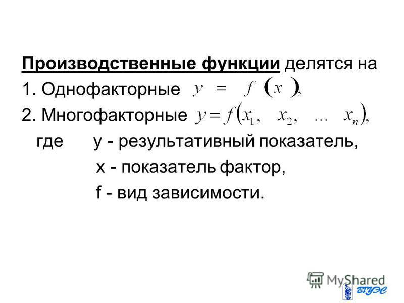 Производственные функции делятся на 1. Однофакторные 2. Многофакторные где y - результативный показатель, x - показатель фактор, f - вид зависимости.