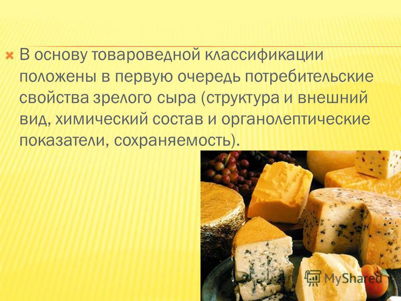 В основу товароведной классификации положены в первую очередь потребительские свойства зрелого сыра (структура и внешний вид, химический состав и органолептические показатели, сохраняемость).
