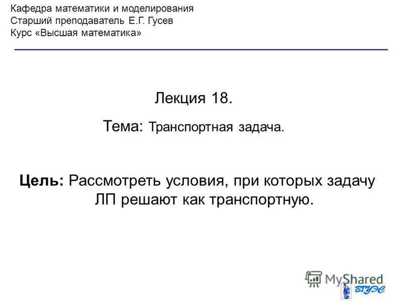 Кафедра математики и моделирования Старший преподаватель Е.Г. Гусев Курс «Высшая математика» Лекция 18. Тема: Транспортная задача. Цель: Рассмотреть условия, при которых задачу ЛП решают как транспортную.