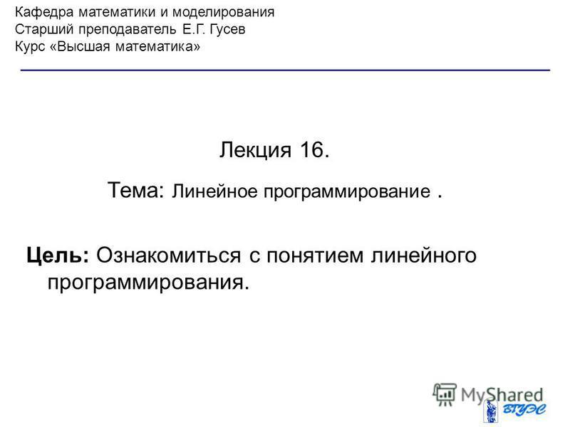 Кафедра математики и моделирования Старший преподаватель Е.Г. Гусев Курс «Высшая математика» Лекция 16. Тема: Линейное программирование. Цель: Ознакомиться с понятием линейного программирования.