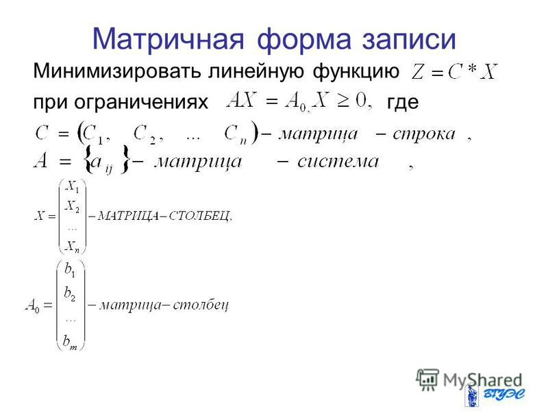 Матричная форма записи Минимизировать линейную функцию при ограничениях где