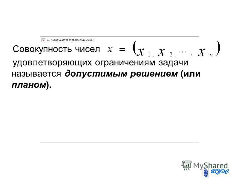 Совокупность чисел удовлетворяющих ограничениям задачи называется допустимым решением (или планом).