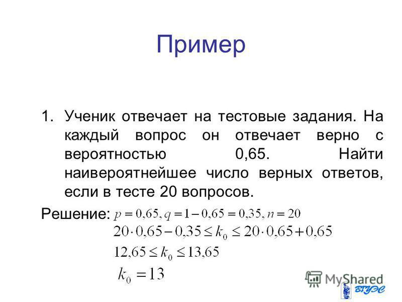 10 Пример 1. Ученик отвечает на тестовые задания. На каждый вопрос он отвечает верно с вероятностью 0,65. Найти наивероятнейшее число верных ответов, если в тесте 20 вопросов. Решение: