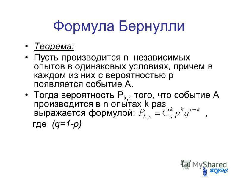 3 Формула Бернулли Теорема: Пусть производится n независимых опытов в одинаковых условиях, причем в каждом из них с вероятностью p появляется событие А. Тогда вероятность P k,n того, что событие А производится в n опытах k раз выражается формулой:, г