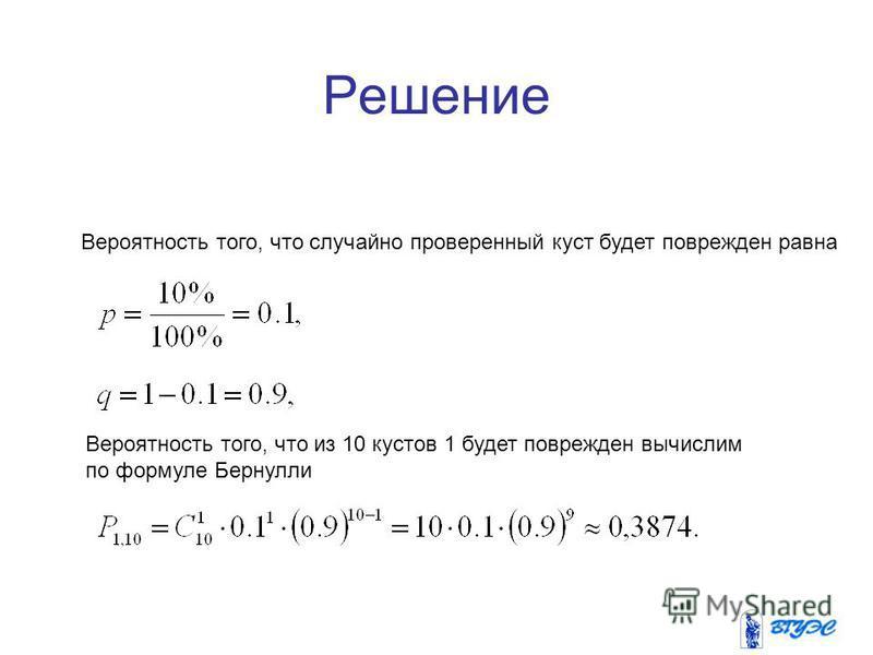 6 Решение Вероятность того, что случайно проверенный куст будет поврежден равна Вероятность того, что из 10 кустов 1 будет поврежден вычислим по формуле Бернулли