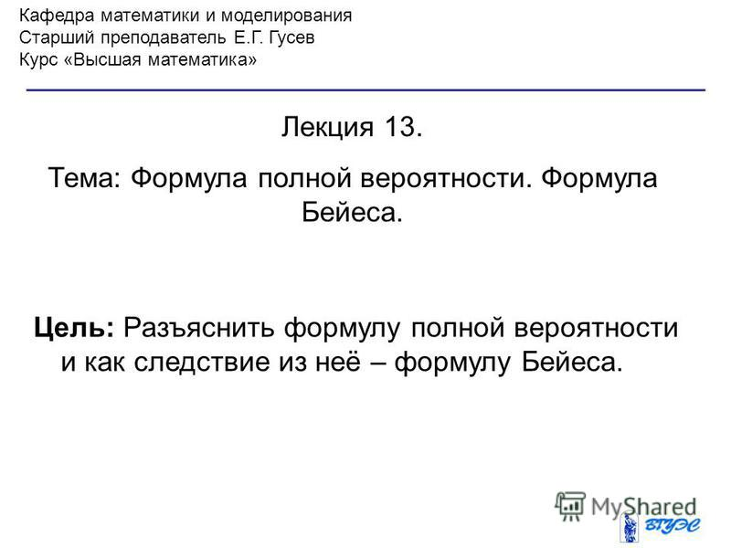 Кафедра математики и моделирования Старший преподаватель Е.Г. Гусев Курс «Высшая математика» Лекция 13. Тема: Формула полной вероятности. Формула Бейеса. Цель: Разъяснить формулу полной вероятности и как следствие из неё – формулу Бейеса.