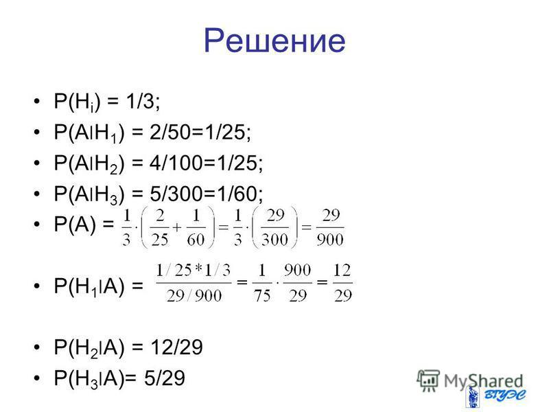 Решение P(H i ) = 1/3; P(A׀H 1 ) = 2/50=1/25; P(A׀H 2 ) = 4/100=1/25; P(A׀H 3 ) = 5/300=1/60; P(A) = P(H 1 ׀A) = P(H 2 ׀A) = 12/29 P(H 3 ׀A)= 5/29