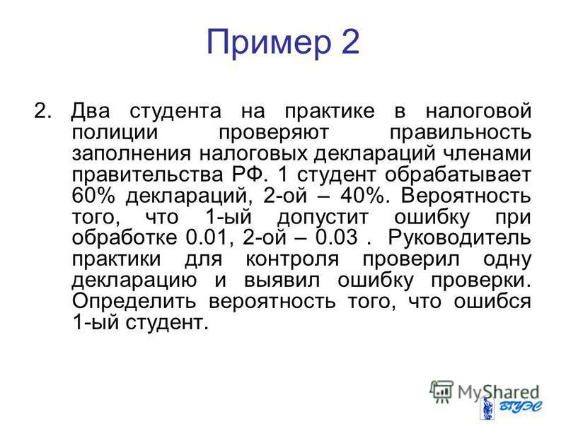 Пример 2 2. Два студента на практике в налоговой полиции проверяют правильность заполнения налоговых деклараций членами правительства РФ. 1 студент обрабатывает 60% деклараций, 2-ой – 40%. Вероятность того, что 1-ый допустит ошибку при обработке 0.01
