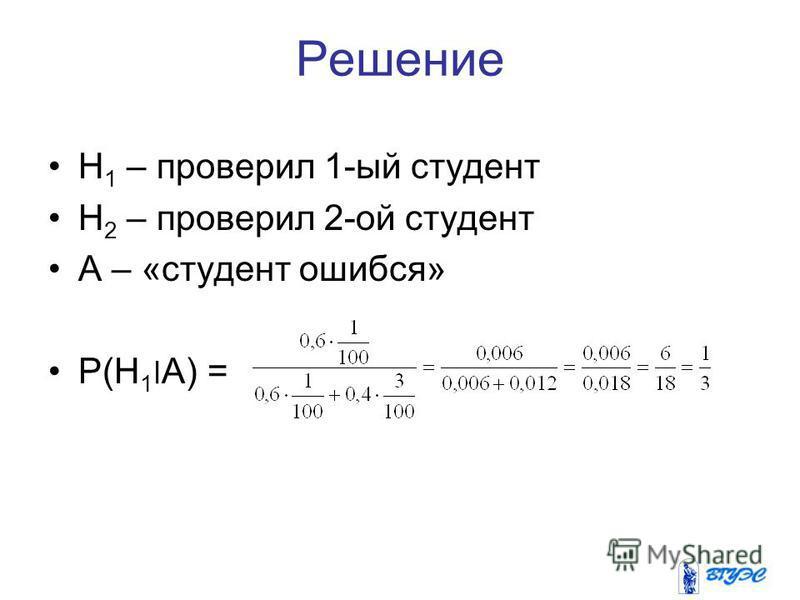 Решение H 1 – проверил 1-ый студент Н 2 – проверил 2-ой студент А – «студент ошибся» P(H 1 ׀A) =