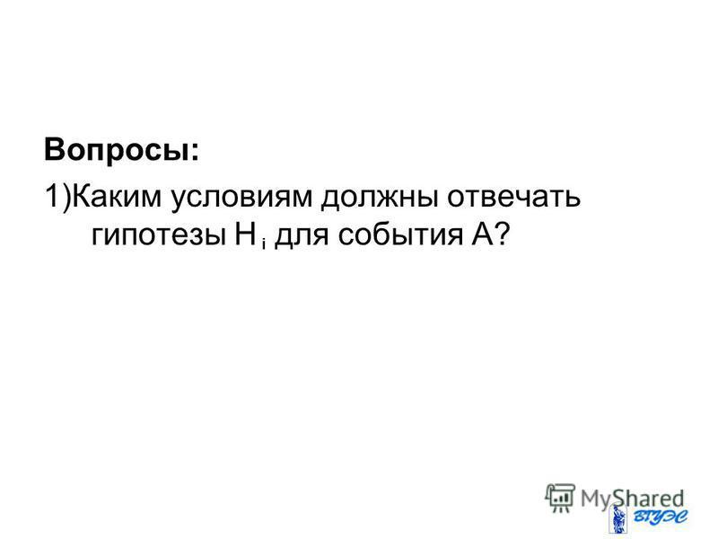 Вопросы: 1)Каким условиям должны отвечать гипотезы Н для события А? i