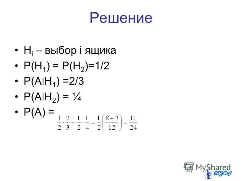 Решение H i – выбор i ящика P(H 1 ) = P(H 2 )=1/2 P(A׀H 1 ) =2/3 P(A׀H 2 ) = ¼ P(A) =