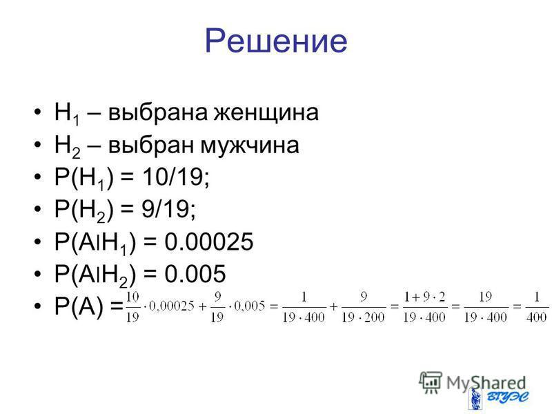 Решение H 1 – выбрана женщина H 2 – выбран мужчина P(H 1 ) = 10/19; P(H 2 ) = 9/19; P(A׀H 1 ) = 0.00025 P(A׀H 2 ) = 0.005 P(A) =