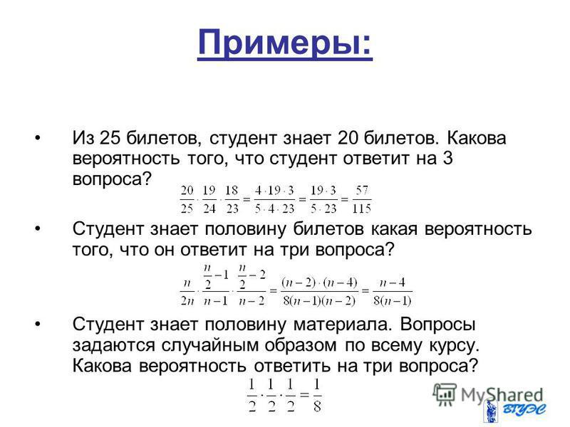 Примеры: Из 25 билетов, студент знает 20 билетов. Какова вероятность того, что студент ответит на 3 вопроса? Студент знает половину билетов какая вероятность того, что он ответит на три вопроса? Студент знает половину материала. Вопросы задаются случ