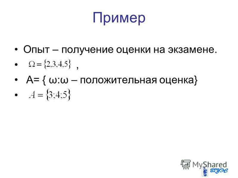 Пример Опыт – получение оценки на экзамене., А= { ω:ω – положительная оценка}