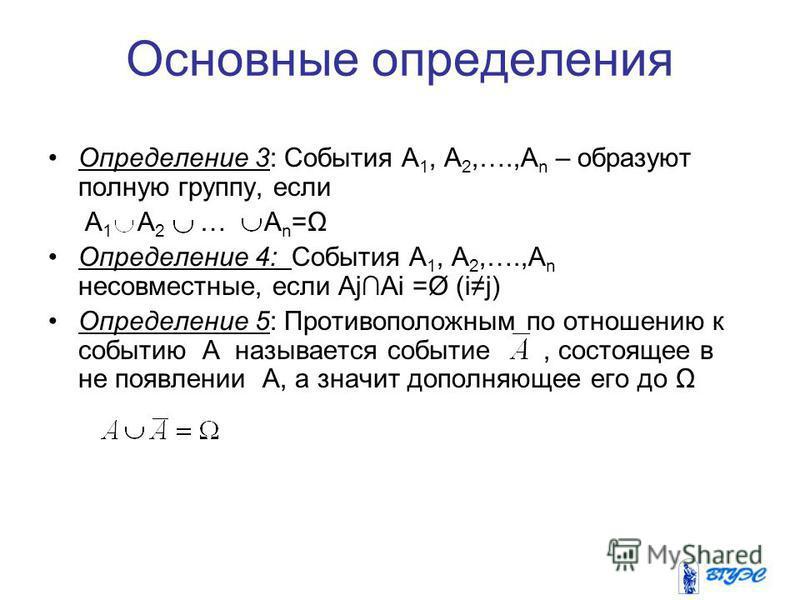 Основные определения Определение 3: События А 1, А 2,….,А n – образуют полную группу, если А 1 А 2 … А n =Ω Определение 4: События А 1, А 2,….,А n несовместные, если АjAi =Ø (ij) Определение 5: Противоположным по отношению к событию A называется собы