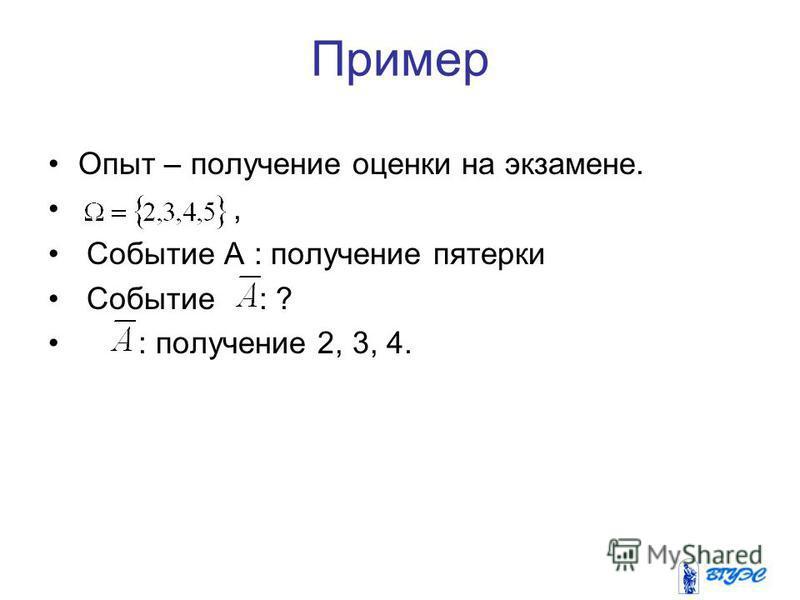 Пример Опыт – получение оценки на экзамене., Событие А : получение пятерки Событие : ? : получение 2, 3, 4.