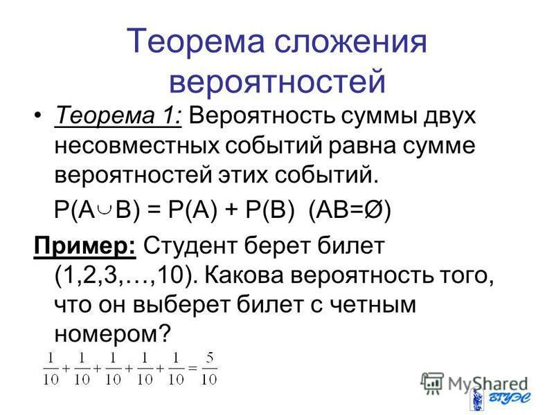Теорема сложения вероятностей Теорема 1: Вероятность суммы двух несовместных событий равна сумме вероятностей этих событий. P(A B) = P(A) + P(B) (AB=Ø) Пример: Студент берет билет (1,2,3,…,10). Какова вероятность того, что он выберет билет с четным н