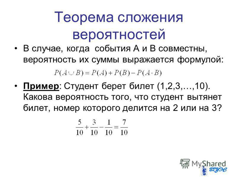 Теорема сложения вероятностей В случае, когда события А и B совместны, вероятность их суммы выражается формулой: Пример: Студент берет билет (1,2,3,…,10). Какова вероятность того, что студент вытянет билет, номер которого делится на 2 или на 3?