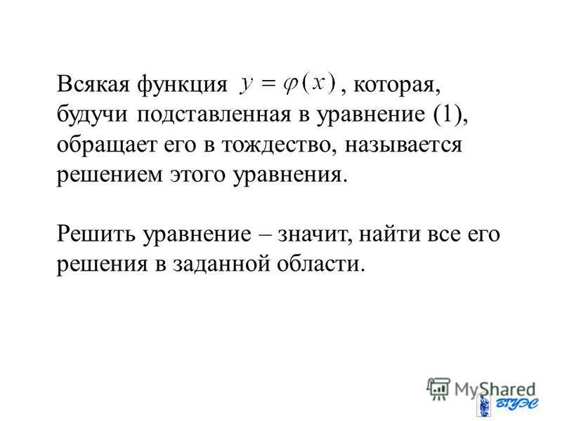 Всякая функция, которая, будучи подставленная в уравнение (1), обращает его в тождество, называется решением этого уравнения. Решить уравнение – значит, найти все его решения в заданной области.