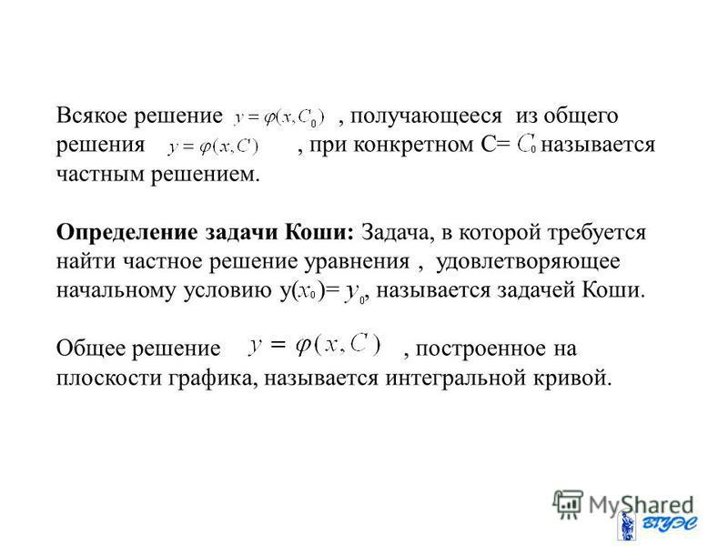 Всякое решение, получающееся из общего решения, при конкретном C= называется частным решением. Определение задачи Коши: Задача, в которой требуется найти частное решение уравнения, удовлетворяющее начальному условию у( )=, называется задачей Коши. Об