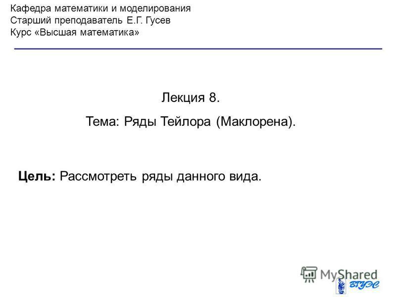 Кафедра математики и моделирования Старший преподаватель Е.Г. Гусев Курс «Высшая математика» Лекция 8. Тема: Ряды Тейлора (Маклорена). Цель: Рассмотреть ряды данного вида.