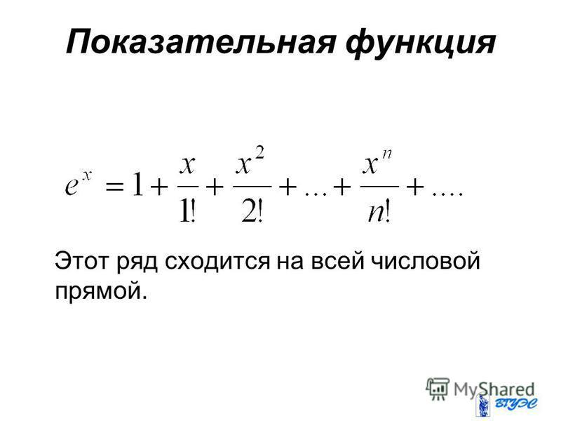 Показательная функция Этот ряд сходится на всей числовой прямой.