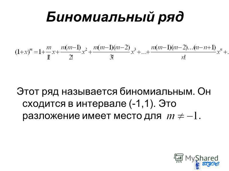 Биномиальный ряд Этот ряд называется биномиальным. Он сходится в интервале (-1,1). Это разложение имеет место для.