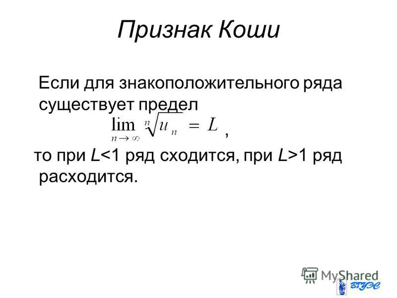 Признак Коши Если для знакоположительного ряда существует предел, то при L 1 ряд расходится.