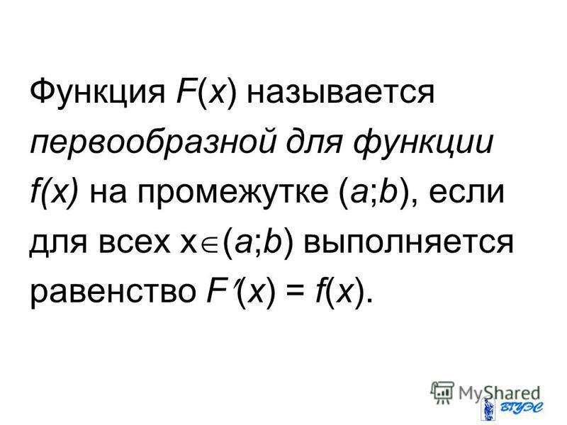 Функция F(x) называется первообразной для функции f(x) на промежутке (a;b), если для всех x (a;b) выполняется равенство F (x) = f(x).