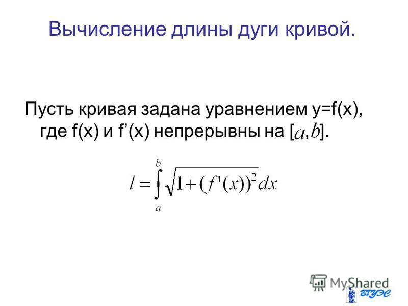 Пусть кривая задана уравнением y=f(x), где f(x) и f(x) непрерывны на [, ]. Вычисление длины дуги кривой.