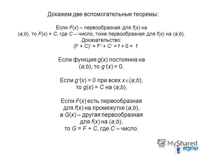 Докажем две вспомогательные теоремы: Если F(x) – первообразная для f(x) на (a;b), то F(x) + C, где C – число, тоже первообразная для f(x) на (a;b). Доказательство: (F + C) = F + C = f + 0 = f Если функция g(x) постоянна на (a;b), то g (x) = 0. Если g
