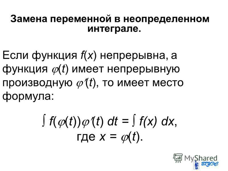 Замена переменной в неопределенном интеграле. Если функция f(x) непрерывна, а функция (t) имеет непрерывную производную (t), то имеет место формула: f( (t)) (t) dt = f(x) dx, где x = (t).