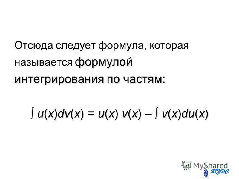 Отсюда следует формула, которая формулой называется формулой интегрирования по частям интегрирования по частям: u(x)dv(x) = u(x) v(x) – v(x)du(x) u(x)dv(x) = u(x) v(x) – v(x)du(x)