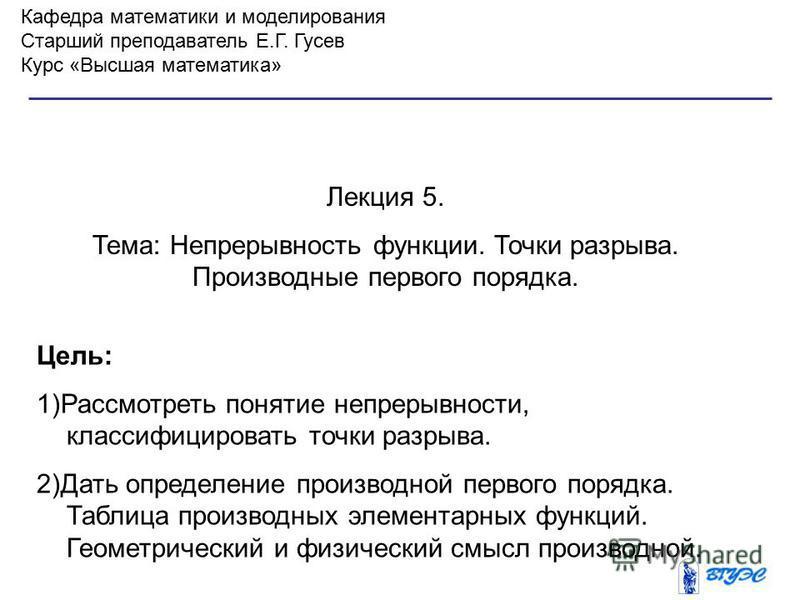 Кафедра математики и моделирования Старший преподаватель Е.Г. Гусев Курс «Высшая математика» Лекция 5. Тема: Непрерывность функции. Точки разрыва. Производные первого порядка. Цель: 1)Рассмотреть понятие непрерывности, классифицировать точки разрыва.