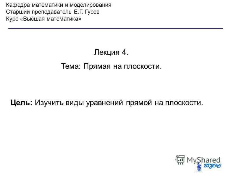 Кафедра математики и моделирования Старший преподаватель Е.Г. Гусев Курс «Высшая математика» Лекция 4. Тема: Прямая на плоскости. Цель: Изучить виды уравнений прямой на плоскости.