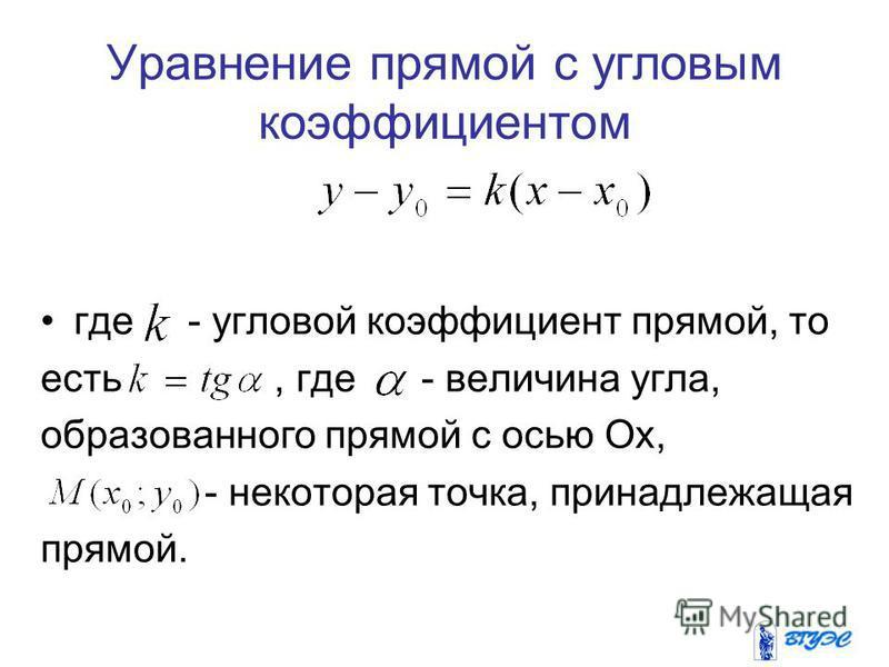 Уравнение прямой с угловым коэффициентом где - угловой коэффициент прямой, то есть, где - величина угла, образованного прямой с осью Оx, - некоторая точка, принадлежащая прямой.