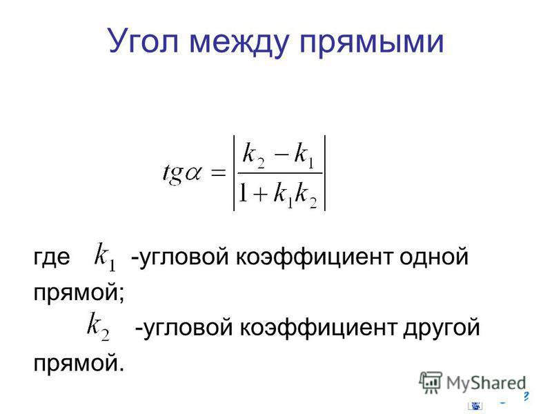 Угол между прямыми где -угловой коэффициент одной прямой; -угловой коэффициент другой прямой.