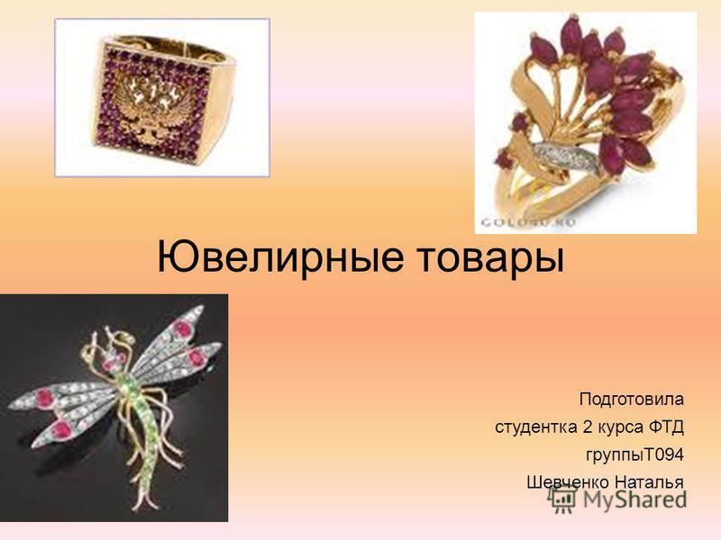 Ювелирные товары Подготовила студентка 2 курса ФТД группыТ094 Шевченко Наталья