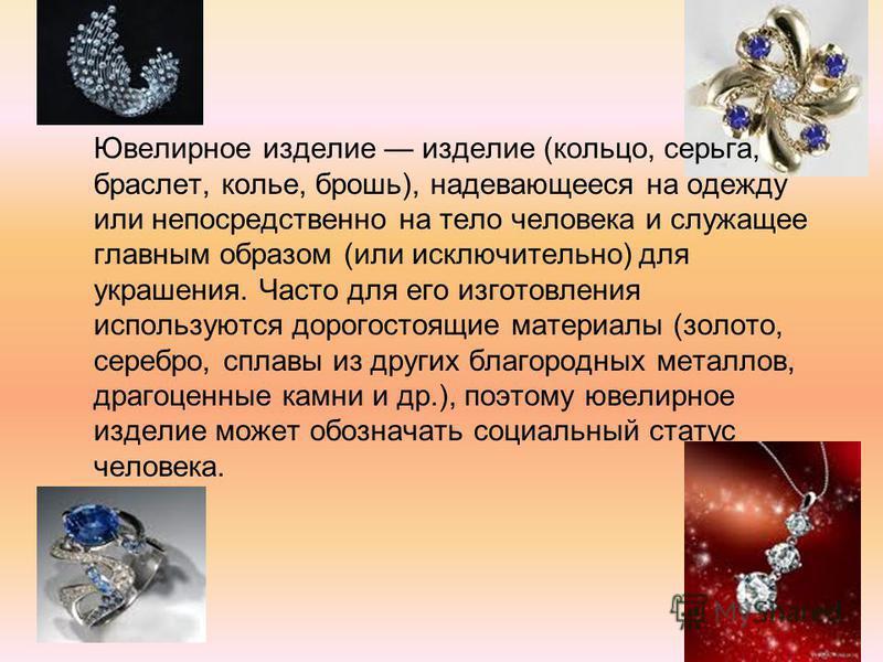 Ювелирное изделие изделие (кольцо, серьга, браслет, колье, брошь), надевающееся на одежду или непосредственно на тело человека и служащее главным образом (или исключительно) для украшения. Часто для его изготовления используются дорогостоящие материа