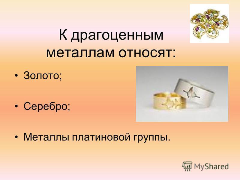 К драгоценным металлам относят: Золото; Серебро; Металлы платиновой группы.