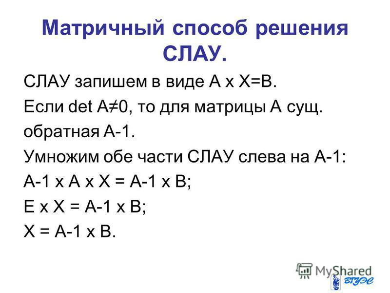 Матричный способ решения СЛАУ. СЛАУ запишем в виде А х Х=В. Если det A0, то для матрицы А сущ. обратная А-1. Умножим обе части СЛАУ слева на А-1: А-1 х А х Х = А-1 х В; Е х Х = А-1 х В; Х = А-1 х В.