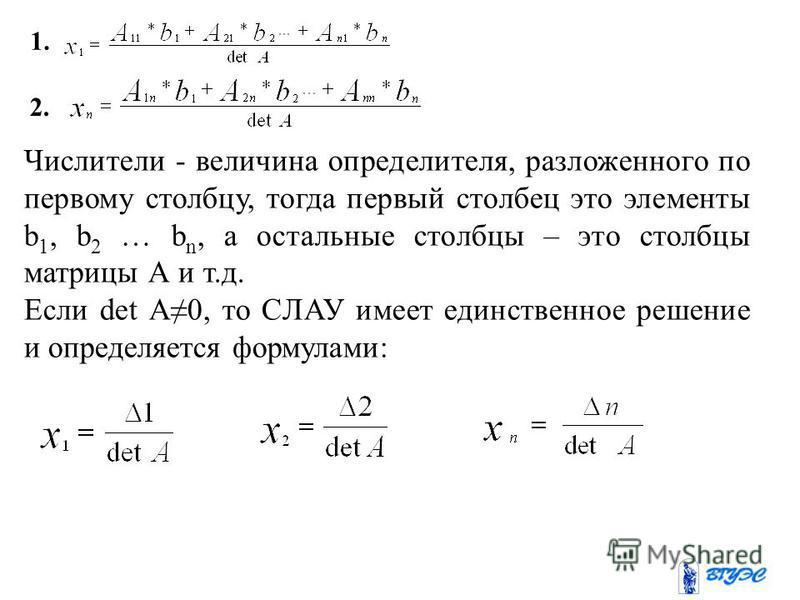 1. 2. Числители - величина определителя, разложенного по первому столбцу, тогда первый столбец это элементы b 1, b 2 … b n, а остальные столбцы – это столбцы матрицы А и т.д. Если det A0, то СЛАУ имеет единственное решение и определяется формулами: