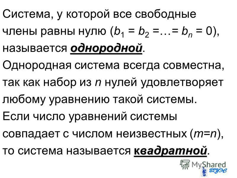 Система, у которой все свободные члены равны нулю (b 1 = b 2 =…= b n = 0), однородной называется однородной. Однородная система всегда совместна, так как набор из n нулей удовлетворяет любому уравнению такой системы. Если число уравнений системы совп