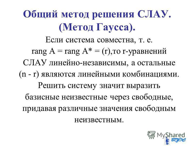 Общий метод решения СЛАУ. (Метод Гаусса). Если система совместна, т. е. rang A = rang A* = (r),то r-уравнений СЛАУ линейно-независимы, а остальные (n - r) являются линейными комбинациями. Решить систему значит выразить базисные неизвестные через своб