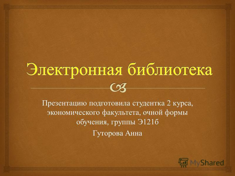Презентацию подготовила студентка 2 курса, экономического факультета, очной формы обучения, группы Э 121 б Гуторова Анна