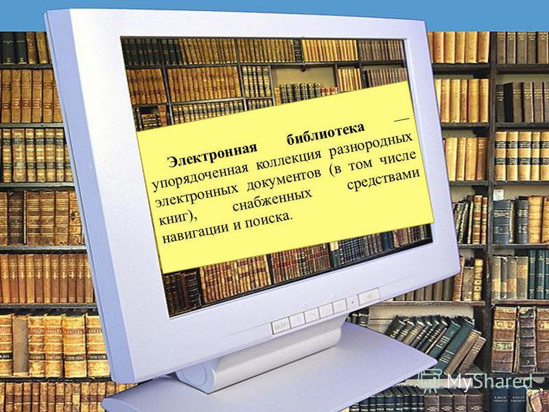 Электронная библиотека упорядоченная коллекция разнородных электронных документов (в том числе книг), снабженных средствами навигации и поиска.