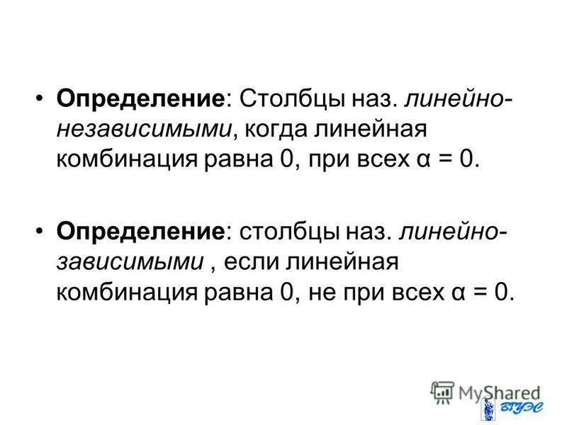 Определение: Столбцы наз. линейно- независимыми, когда линейная комбинация равна 0, при всех α = 0. Определение: столбцы наз. линейно- зависимыми, если линейная комбинация равна 0, не при всех α = 0.